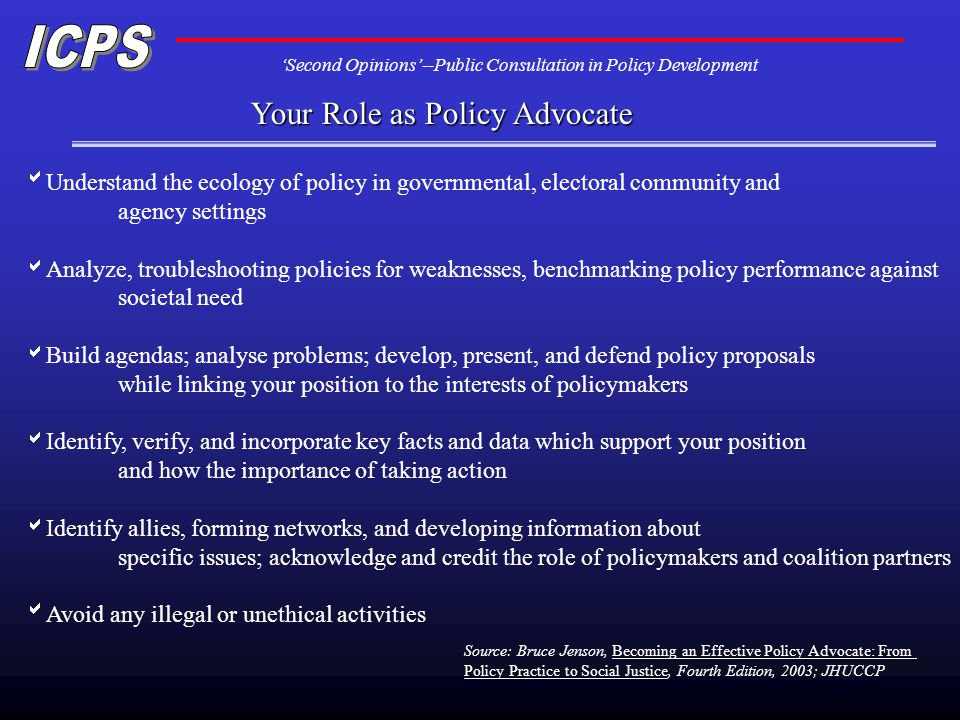 Second Opinions--Public Consultation in Policy Development Your Role as Policy Advocate Understand the ecology of policy in governmental, electoral co