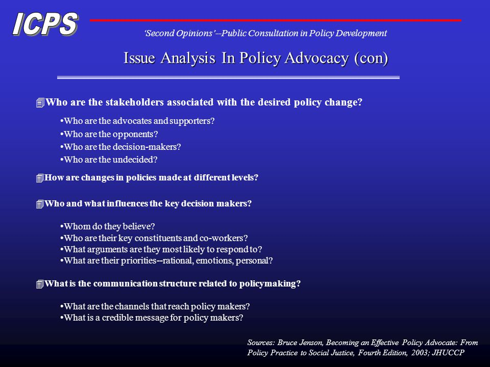 Second Opinions--Public Consultation in Policy Development Issue Analysis In Policy Advocacy (con) Sources: Bruce Jenson, Becoming an Effective Policy Advocate: From Policy Practice to Social Justice, Fourth Edition, 2003; JHUCCP 4Who are the stakeholders associated with the desired policy change.