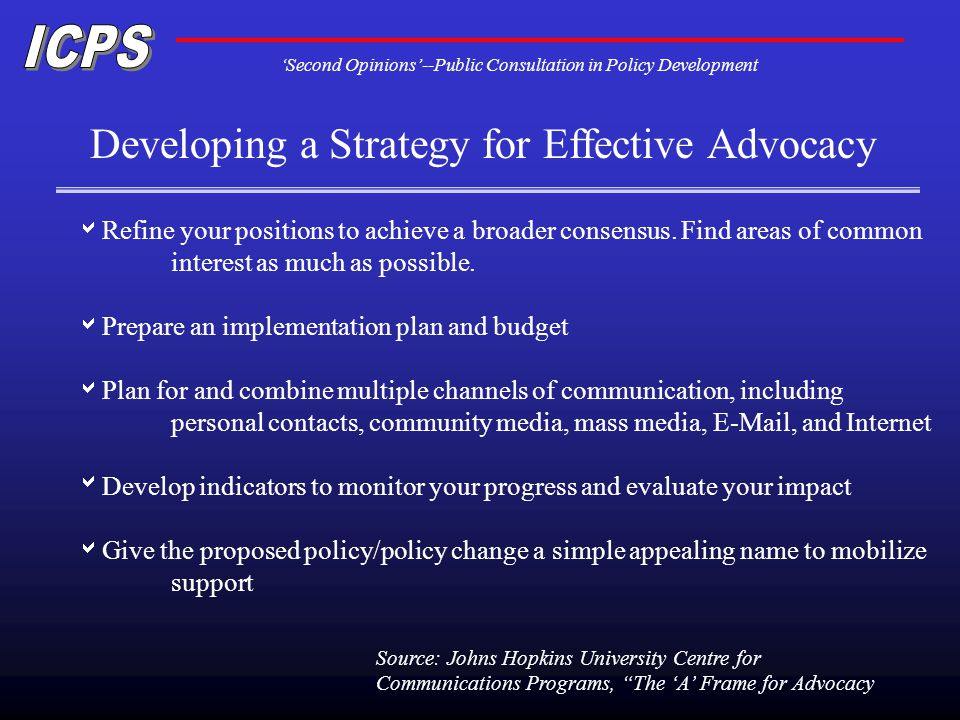Second Opinions--Public Consultation in Policy Development Developing a Strategy for Effective Advocacy Refine your positions to achieve a broader consensus.