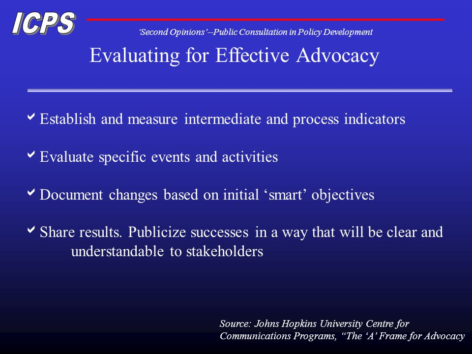 Second Opinions--Public Consultation in Policy Development Evaluating for Effective Advocacy Establish and measure intermediate and process indicators Evaluate specific events and activities Document changes based on initial smart objectives Share results.