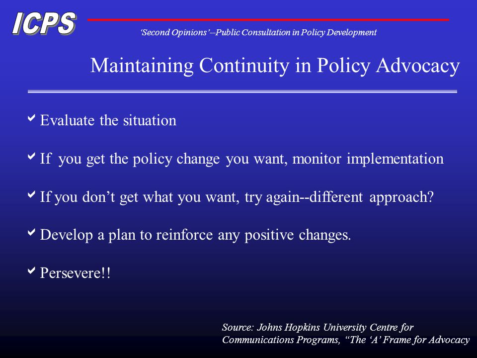 Second Opinions--Public Consultation in Policy Development Maintaining Continuity in Policy Advocacy Evaluate the situation If you get the policy change you want, monitor implementation If you dont get what you want, try again--different approach.