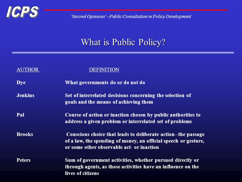 Second Opinions--Public Consultation in Policy Development AUTHOR DEFINITION Dye What governments do or do not do Jenkins Set of interrelated decisions concerning the selection of goals and the means of achieving them Pal Course of action or inaction chosen by public authorities to address a given problem or interrelated set of problems Brooks Conscious choice that leads to deliberate action--the passage of a law, the spending of money, an official speech or gesture, or some other observable act- or inaction Peters Sum of government activities, whether pursued directly or through agents, as those activities have an influence on the lives of citizens What is Public Policy?