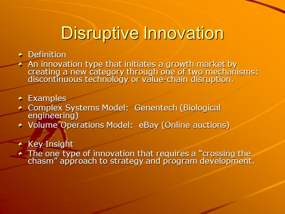 Disruptive Innovation Definition An innovation type that initiates a growth market by creating a new category through one of two mechanisms: discontinuous technology or value-chain disruption.