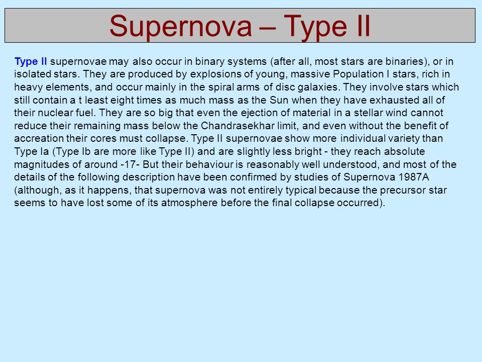 Supernova – Type II Type II supernovae may also occur in binary systems (after all, most stars are binaries), or in isolated stars. They are produced
