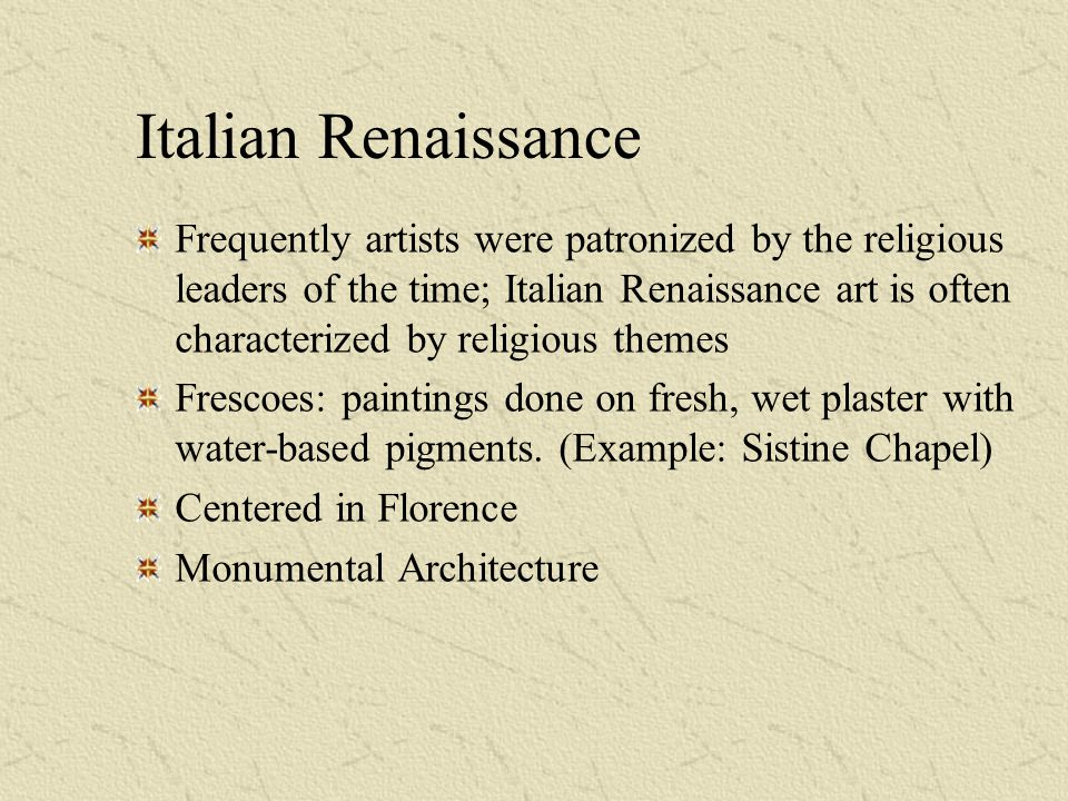Italian Renaissance Frequently artists were patronized by the religious leaders of the time; Italian Renaissance art is often characterized by religious themes Frescoes: paintings done on fresh, wet plaster with water-based pigments.