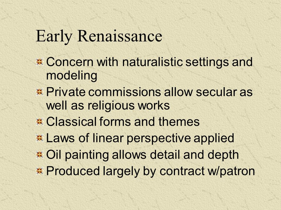 Early Renaissance Concern with naturalistic settings and modeling Private commissions allow secular as well as religious works Classical forms and the