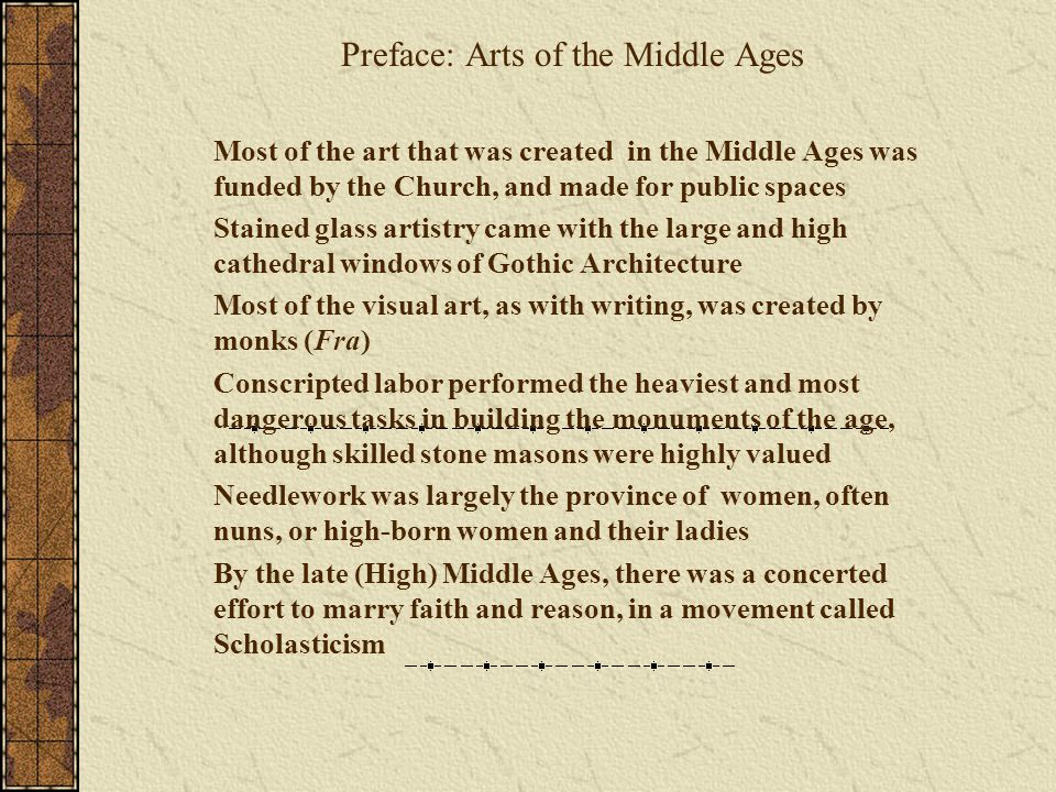Preface: Arts of the Middle Ages Most of the art that was created in the Middle Ages was funded by the Church, and made for public spaces Stained glass artistry came with the large and high cathedral windows of Gothic Architecture Most of the visual art, as with writing, was created by monks (Fra) Conscripted labor performed the heaviest and most dangerous tasks in building the monuments of the age, although skilled stone masons were highly valued Needlework was largely the province of women, often nuns, or high-born women and their ladies By the late (High) Middle Ages, there was a concerted effort to marry faith and reason, in a movement called Scholasticism