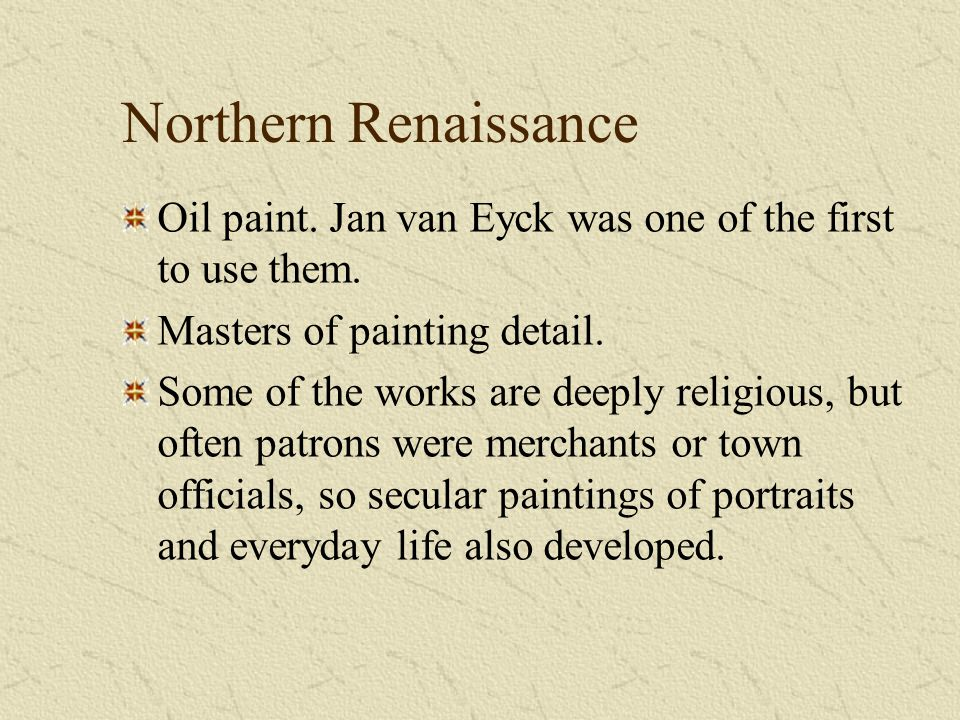 Northern Renaissance Oil paint. Jan van Eyck was one of the first to use them. Masters of painting detail. Some of the works are deeply religious, but