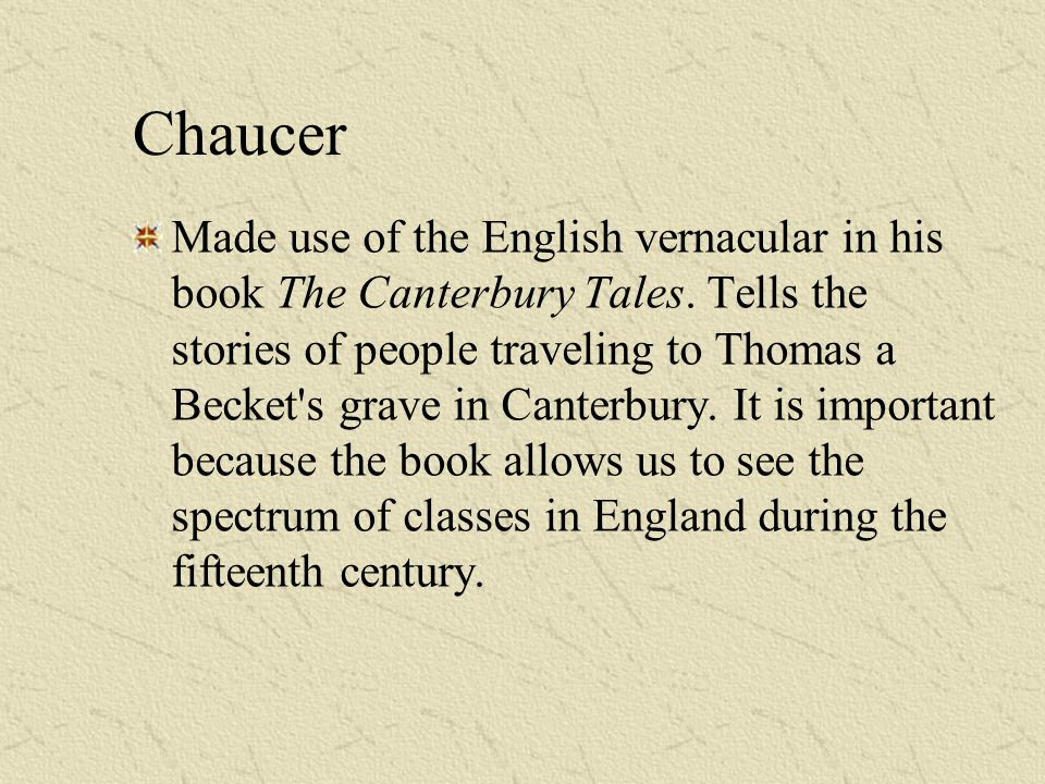 Chaucer Made use of the English vernacular in his book The Canterbury Tales. Tells the stories of people traveling to Thomas a Becket's grave in Cante