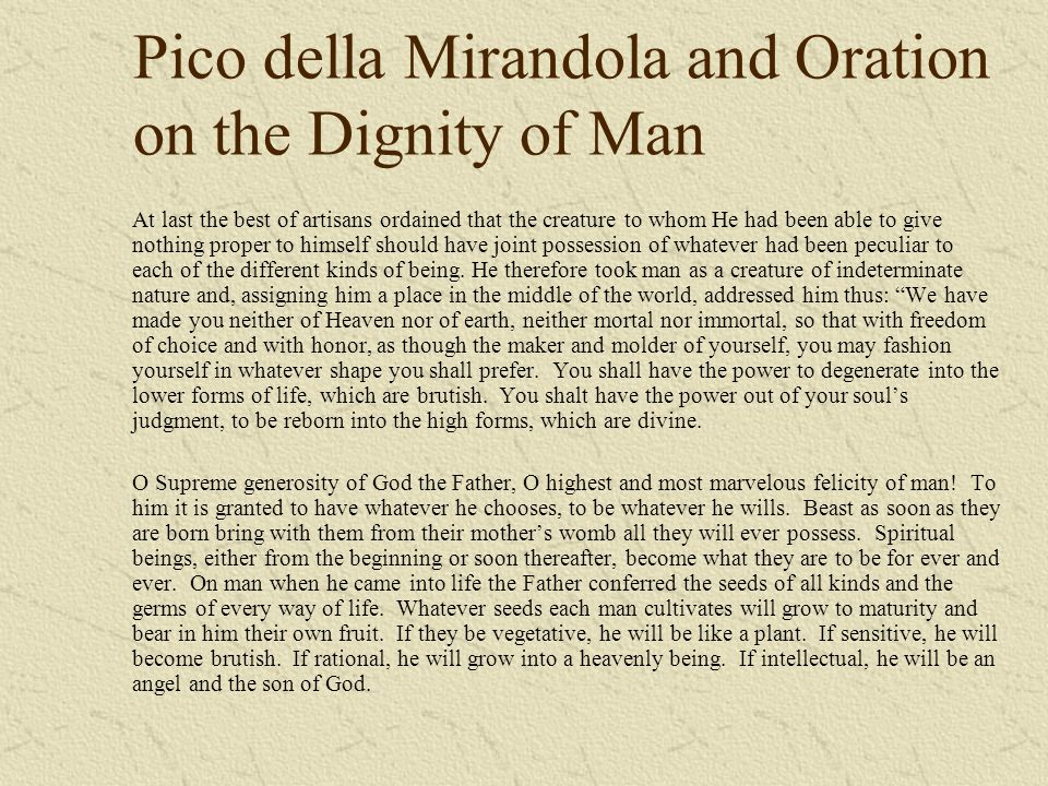 Pico della Mirandola and Oration on the Dignity of Man At last the best of artisans ordained that the creature to whom He had been able to give nothin