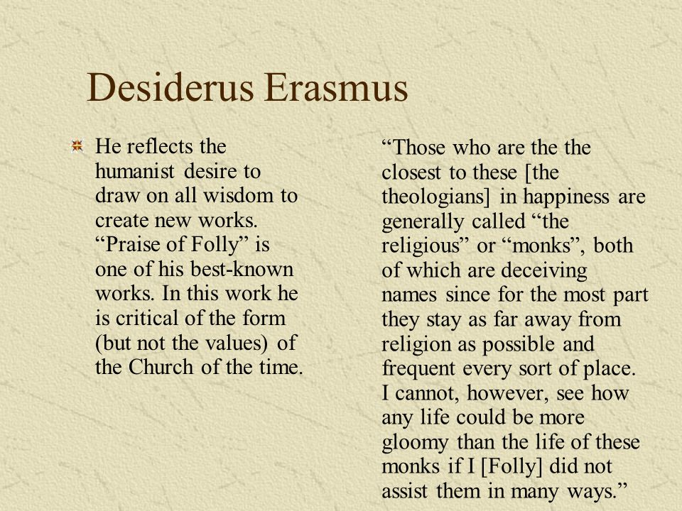 Desiderus Erasmus He reflects the humanist desire to draw on all wisdom to create new works. Praise of Folly is one of his best-known works. In this w