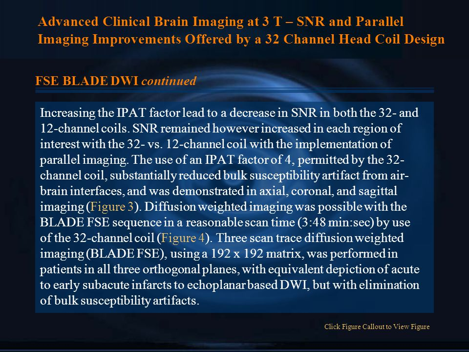 Advanced Clinical Brain Imaging at 3 T – SNR and Parallel Imaging Improvements Offered by a 32 Channel Head Coil Design FSE BLADE DWI continued Increasing the IPAT factor lead to a decrease in SNR in both the 32- and 12-channel coils.