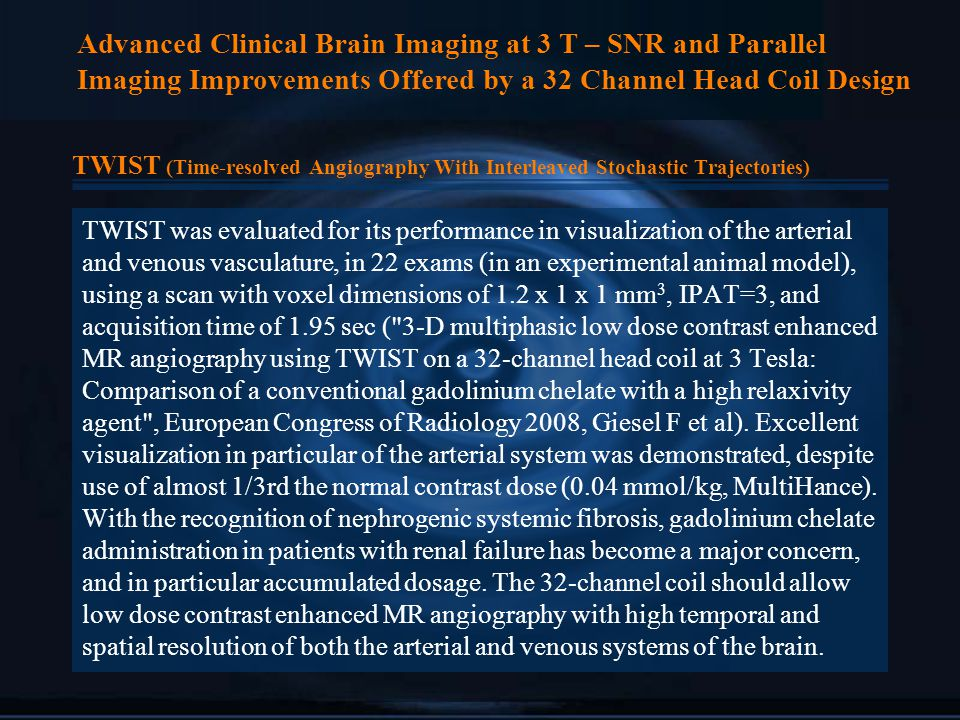 Advanced Clinical Brain Imaging at 3 T – SNR and Parallel Imaging Improvements Offered by a 32 Channel Head Coil Design TWIST (Time-resolved Angiography With Interleaved Stochastic Trajectories) TWIST was evaluated for its performance in visualization of the arterial and venous vasculature, in 22 exams (in an experimental animal model), using a scan with voxel dimensions of 1.2 x 1 x 1 mm 3, IPAT=3, and acquisition time of 1.95 sec ( 3-D multiphasic low dose contrast enhanced MR angiography using TWIST on a 32-channel head coil at 3 Tesla: Comparison of a conventional gadolinium chelate with a high relaxivity agent , European Congress of Radiology 2008, Giesel F et al).