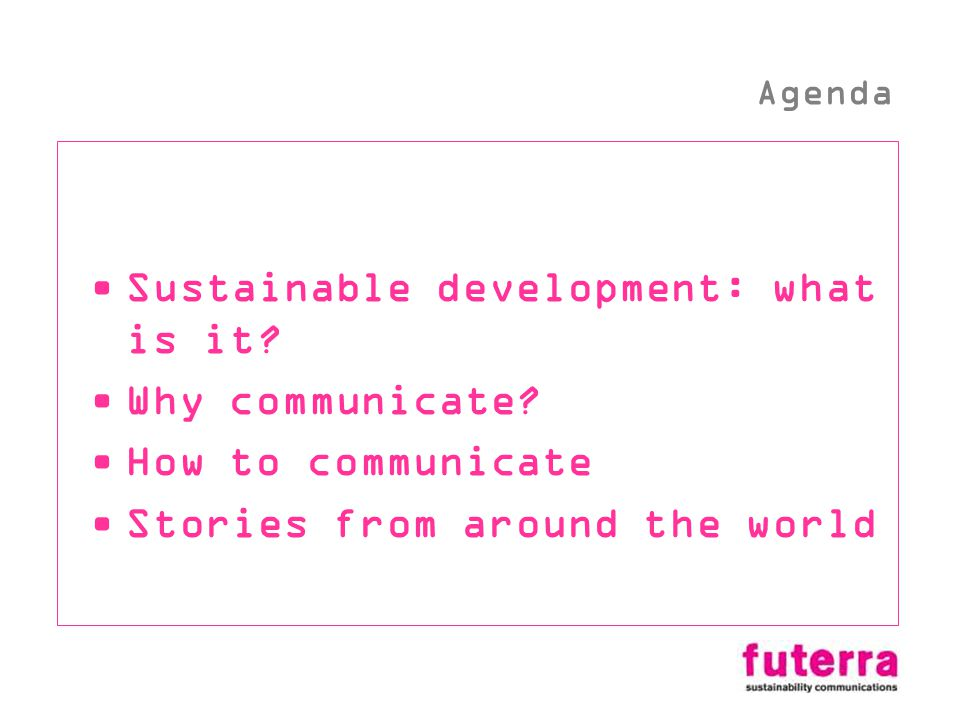 Sustainable development: what is it? Why communicate? How to communicate Stories from around the world Agenda