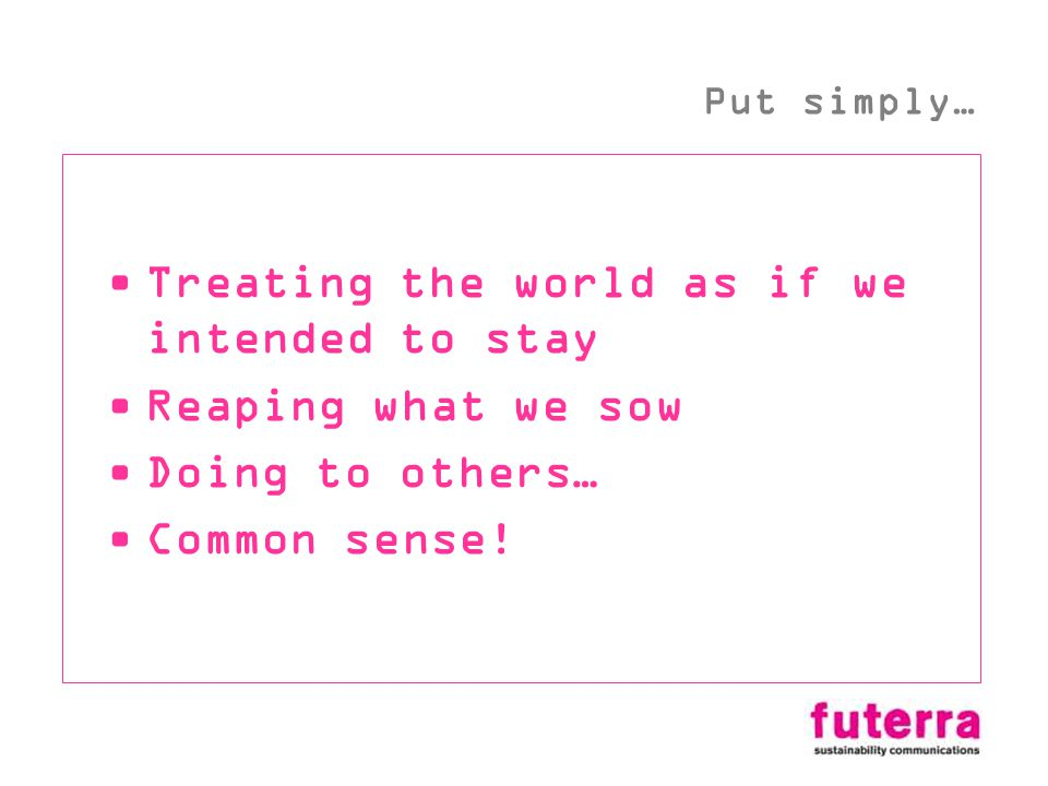 Treating the world as if we intended to stay Reaping what we sow Doing to others… Common sense! Put simply…