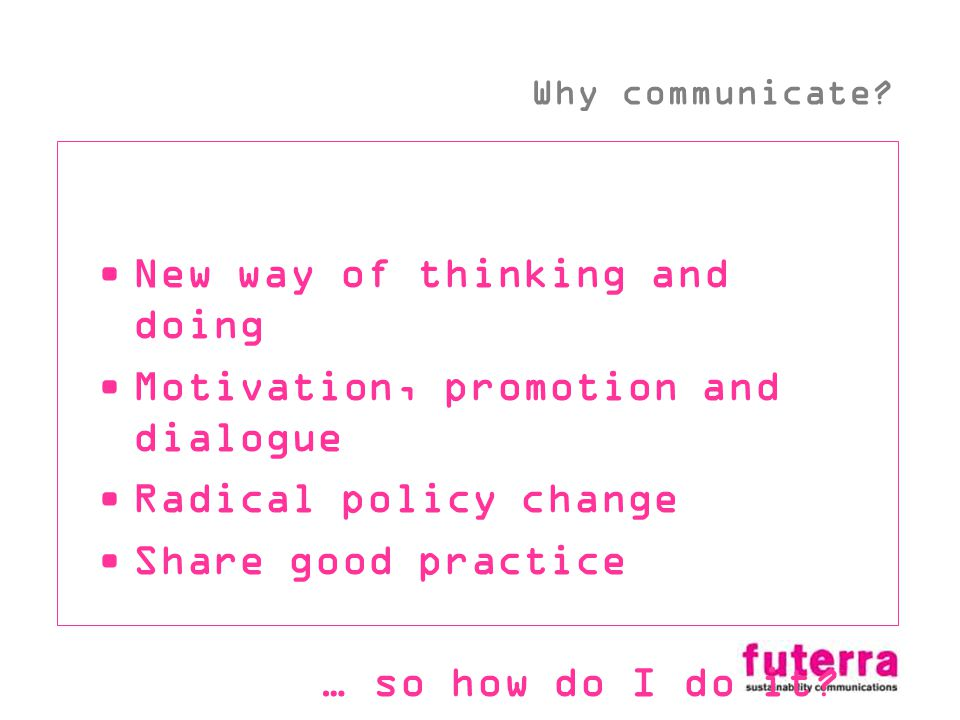 New way of thinking and doing Motivation, promotion and dialogue Radical policy change Share good practice … so how do I do it.