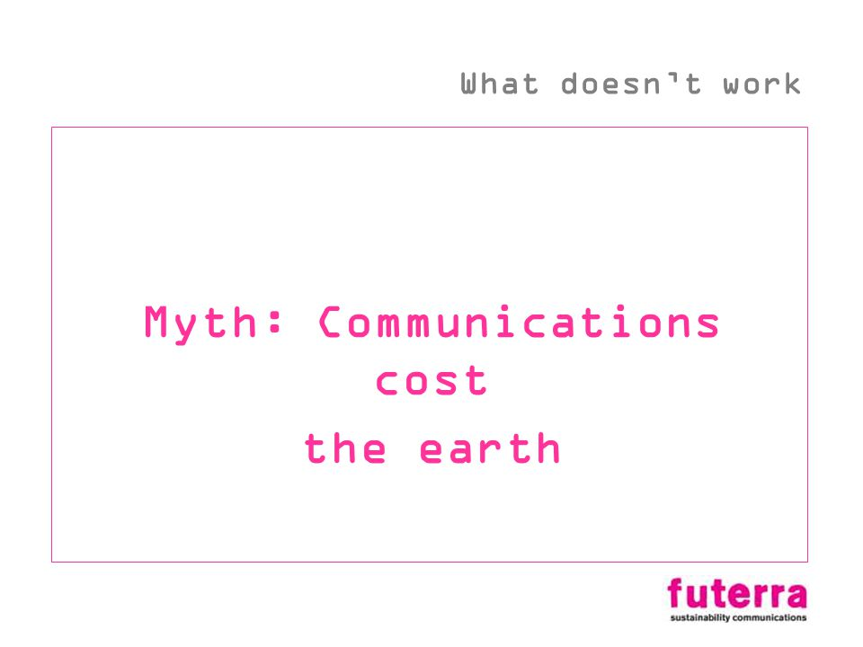 Myth: Communications cost the earth What doesnt work