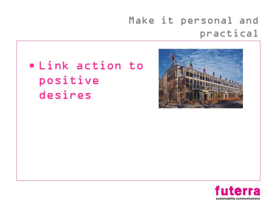 Link action to positive desires Make it personal and practical