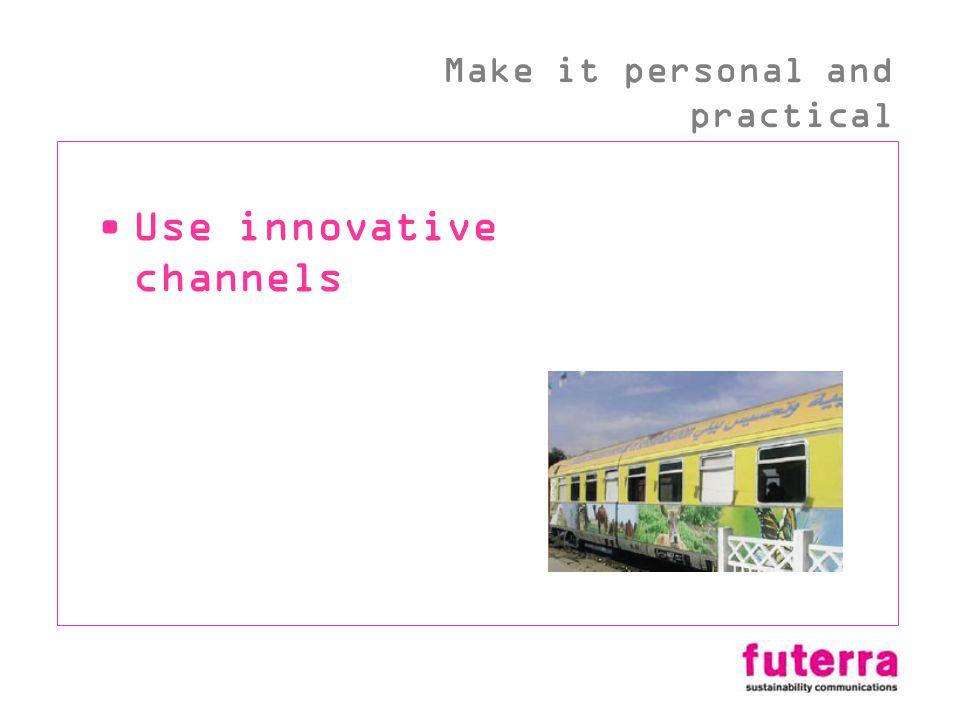Use innovative channels Make it personal and practical
