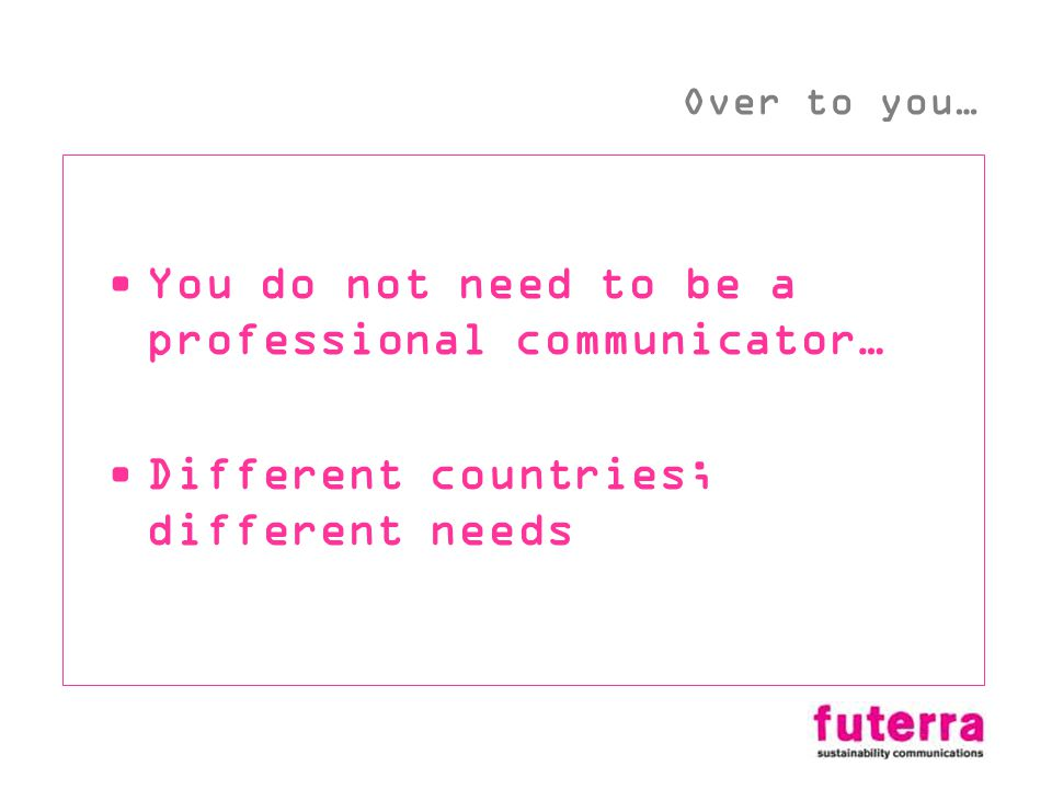 You do not need to be a professional communicator… Different countries; different needs Over to you…
