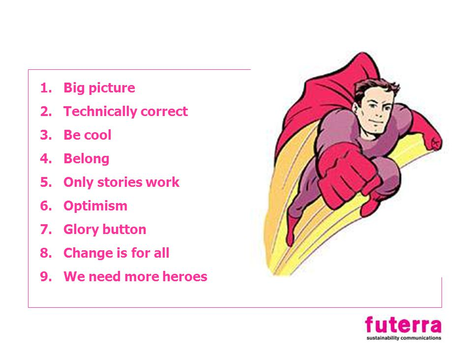 1.Big picture 2.Technically correct 3.Be cool 4.Belong 5.Only stories work 6.Optimism 7.Glory button 8.Change is for all 9.We need more heroes
