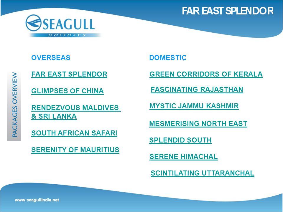 www.seagullindia.net OVERSEAS FAR EAST SPLENDOR GLIMPSES OF CHINA RENDEZVOUS MALDIVES & SRI LANKA SOUTH AFRICAN SAFARI SERENITY OF MAURITIUS GREEN CORRIDORS OF KERALA FASCINATING RAJASTHAN MYSTIC JAMMU KASHMIR DOMESTIC MESMERISING NORTH EAST SPLENDID SOUTH SERENE HIMACHAL SCINTILATING UTTARANCHAL