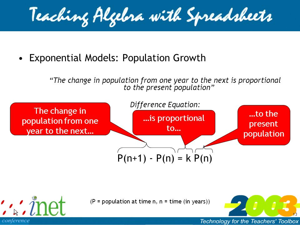 13 Exponential Models: Population Growth The change in population from one year to the next is proportional to the present population Difference Equation: P(n+1) - P(n) = k P(n) (P = population at time n, n = time (in years)) The change in population from one year to the next… …is proportional to… …to the present population