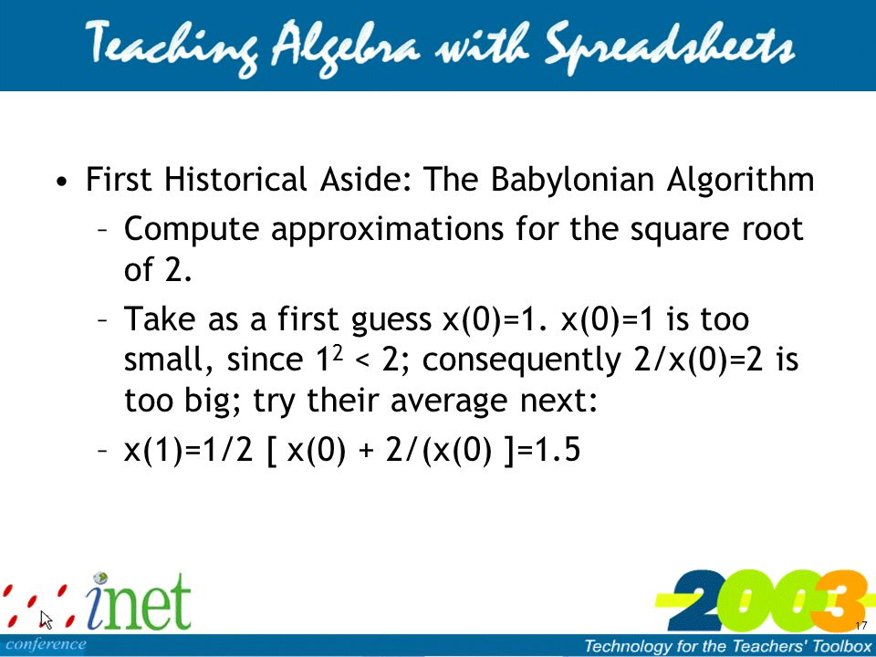 17 First Historical Aside: The Babylonian Algorithm –Compute approximations for the square root of 2.
