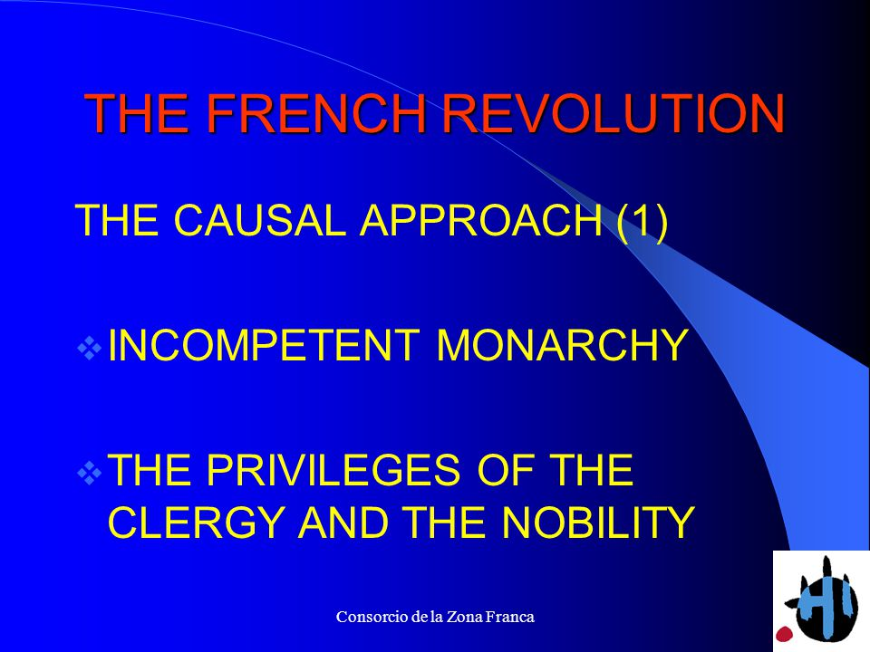 Consorcio de la Zona Franca THE FRENCH REVOLUTION THE CAUSAL APPROACH (1) INCOMPETENT MONARCHY THE PRIVILEGES OF THE CLERGY AND THE NOBILITY