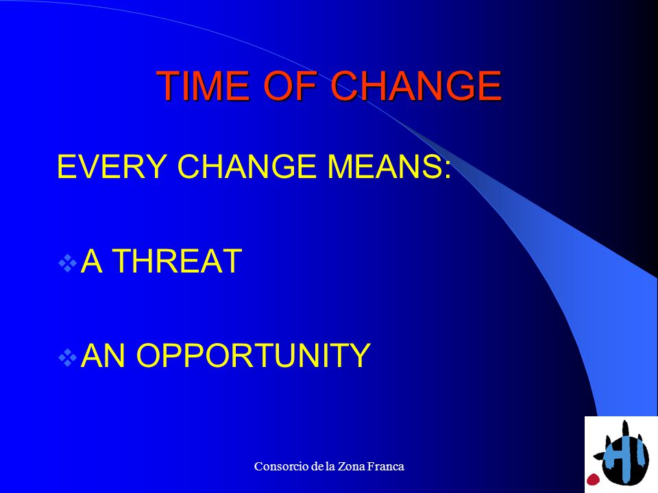 Consorcio de la Zona Franca TIME OF CHANGE EVERY CHANGE MEANS: A THREAT AN OPPORTUNITY
