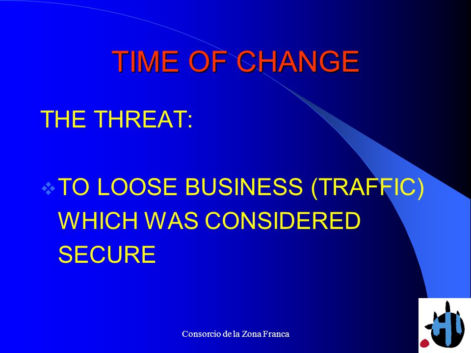 Consorcio de la Zona Franca TIME OF CHANGE THE THREAT: TO LOOSE BUSINESS (TRAFFIC) WHICH WAS CONSIDERED SECURE