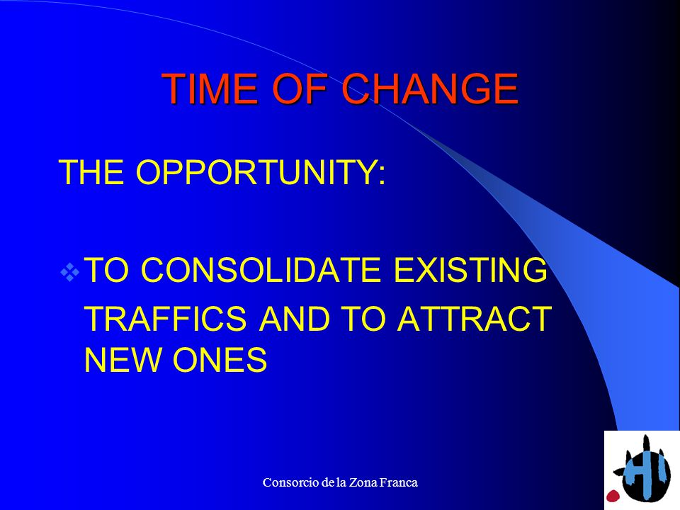 Consorcio de la Zona Franca TIME OF CHANGE THE OPPORTUNITY: TO CONSOLIDATE EXISTING TRAFFICS AND TO ATTRACT NEW ONES