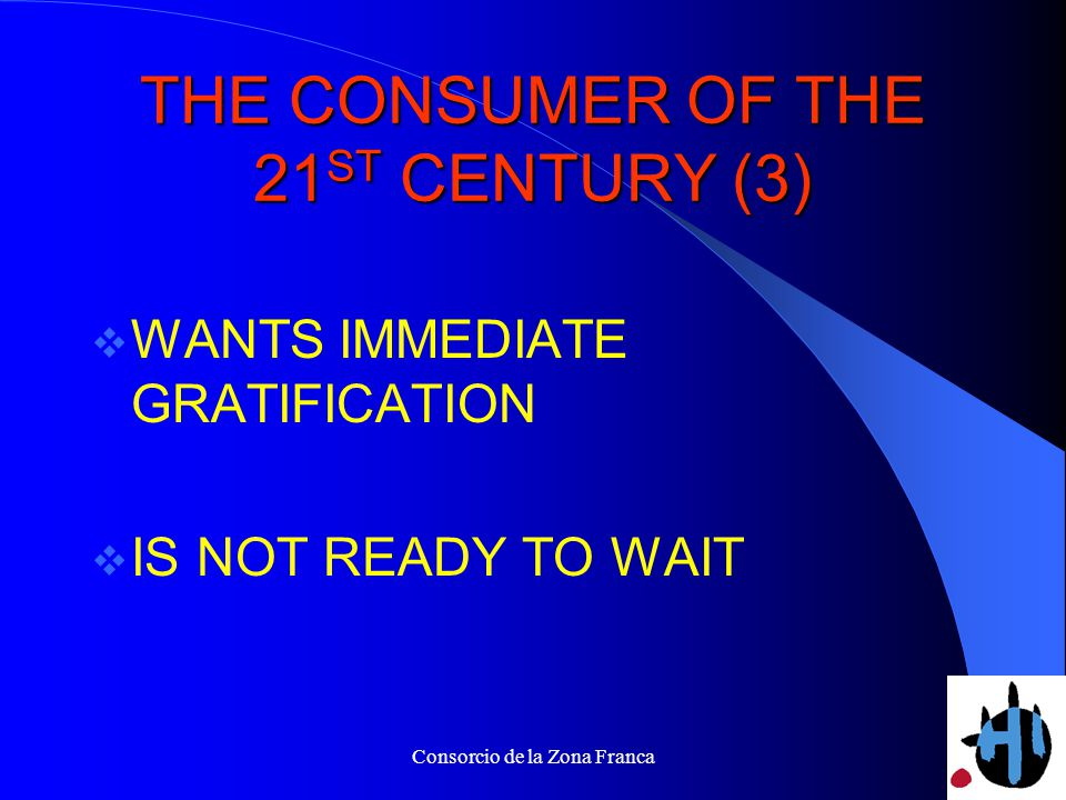 Consorcio de la Zona Franca THE CONSUMER OF THE 21 ST CENTURY (3) WANTS IMMEDIATE GRATIFICATION IS NOT READY TO WAIT