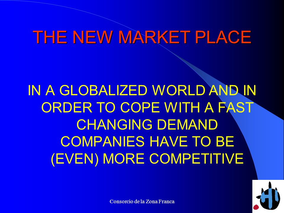 Consorcio de la Zona Franca THE NEW MARKET PLACE IN A GLOBALIZED WORLD AND IN ORDER TO COPE WITH A FAST CHANGING DEMAND COMPANIES HAVE TO BE (EVEN) MORE COMPETITIVE