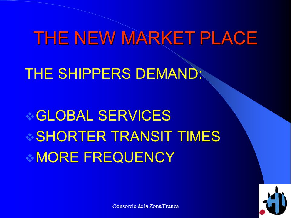 Consorcio de la Zona Franca THE NEW MARKET PLACE THE SHIPPERS DEMAND: GLOBAL SERVICES SHORTER TRANSIT TIMES MORE FREQUENCY