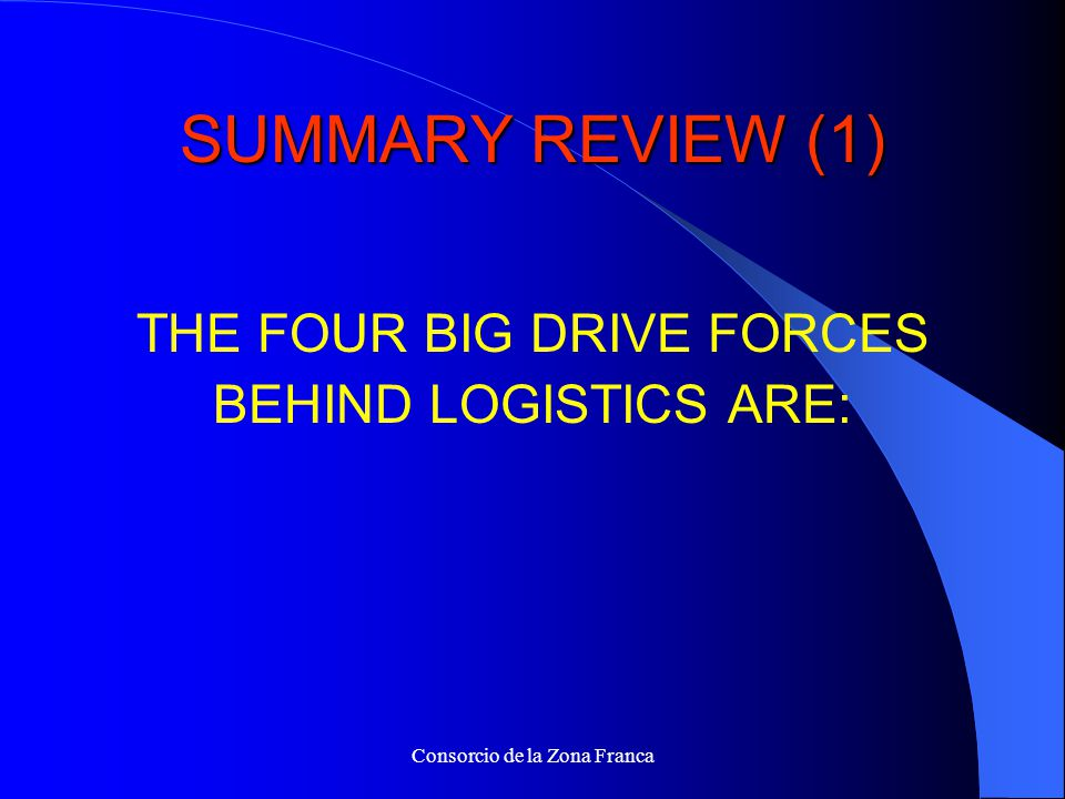 Consorcio de la Zona Franca SUMMARY REVIEW (1) THE FOUR BIG DRIVE FORCES BEHIND LOGISTICS ARE:
