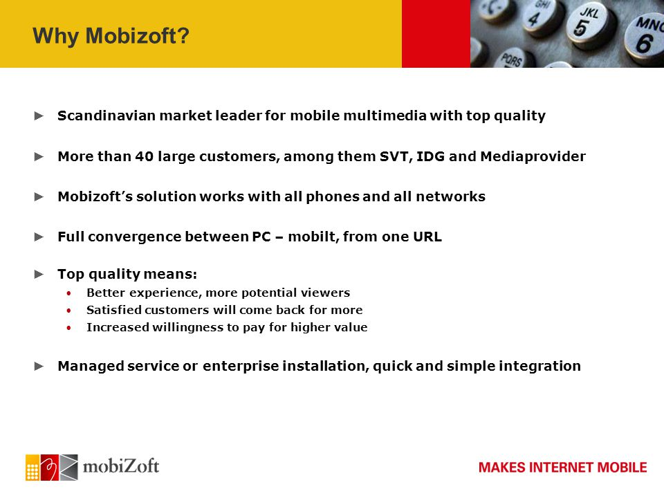Mobizoft C4M - Roadmap Q2-2009 Q3-2009 Q4-2009 Q1/Q2-2010 C4M 3.1 (current release) Live video Complete managed service Web-based video CMS Continuous improvement of supported devices C4M 3.2 Extended support for Live video Unique end-user ID Integration with Nielsen statistics Continuous improvement of supported devices C4M 4.0 Online statistics Video ads – pre- and post-rolls Mobile Flash support Continuous improvement of supported devices C4M 4.1 To be defined Continuous improvement of supported devices