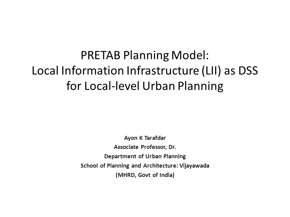 PRETAB Planning Model: Local Information Infrastructure (LII) as DSS for Local-level Urban Planning Ayon K Tarafdar Associate Professor, Dr.