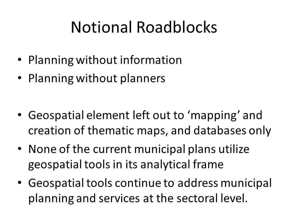 Notional Roadblocks Planning without information Planning without planners Geospatial element left out to mapping and creation of thematic maps, and databases only None of the current municipal plans utilize geospatial tools in its analytical frame Geospatial tools continue to address municipal planning and services at the sectoral level.