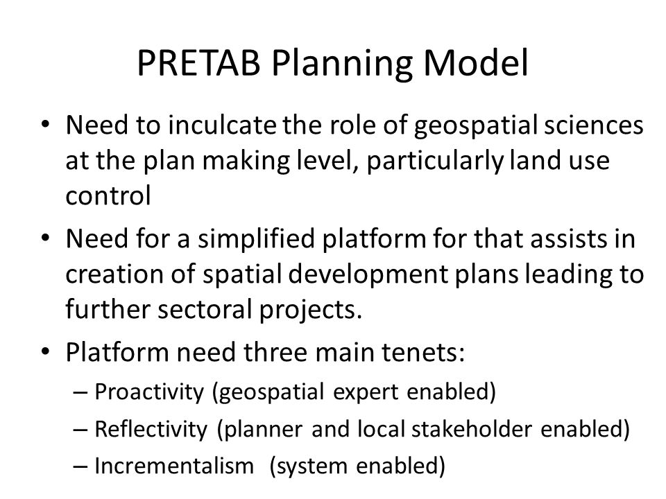 PRETAB Planning Model Need to inculcate the role of geospatial sciences at the plan making level, particularly land use control Need for a simplified platform for that assists in creation of spatial development plans leading to further sectoral projects.