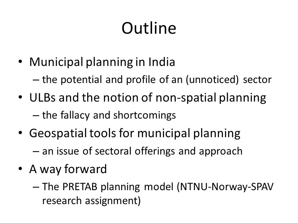 Outline Municipal planning in India – the potential and profile of an (unnoticed) sector ULBs and the notion of non-spatial planning – the fallacy and shortcomings Geospatial tools for municipal planning – an issue of sectoral offerings and approach A way forward – The PRETAB planning model (NTNU-Norway-SPAV research assignment)