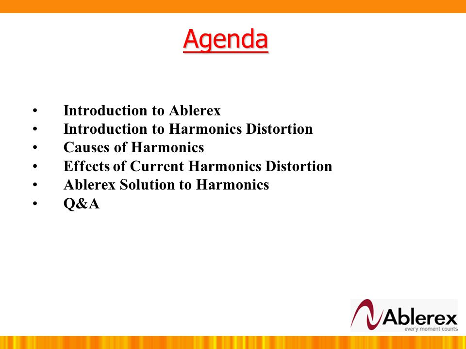 Agenda Introduction to Ablerex Introduction to Harmonics Distortion Causes of Harmonics Effects of Current Harmonics Distortion Ablerex Solution to Harmonics Q&A