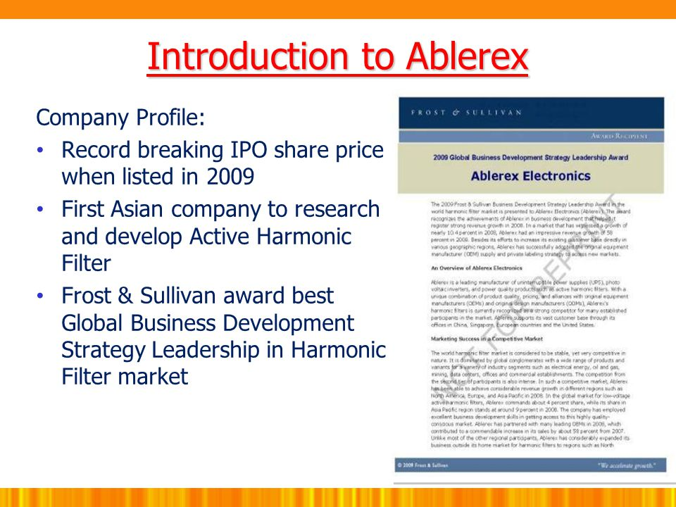 Company Profile: Record breaking IPO share price when listed in 2009 First Asian company to research and develop Active Harmonic Filter Frost & Sullivan award best Global Business Development Strategy Leadership in Harmonic Filter market Introduction to Ablerex