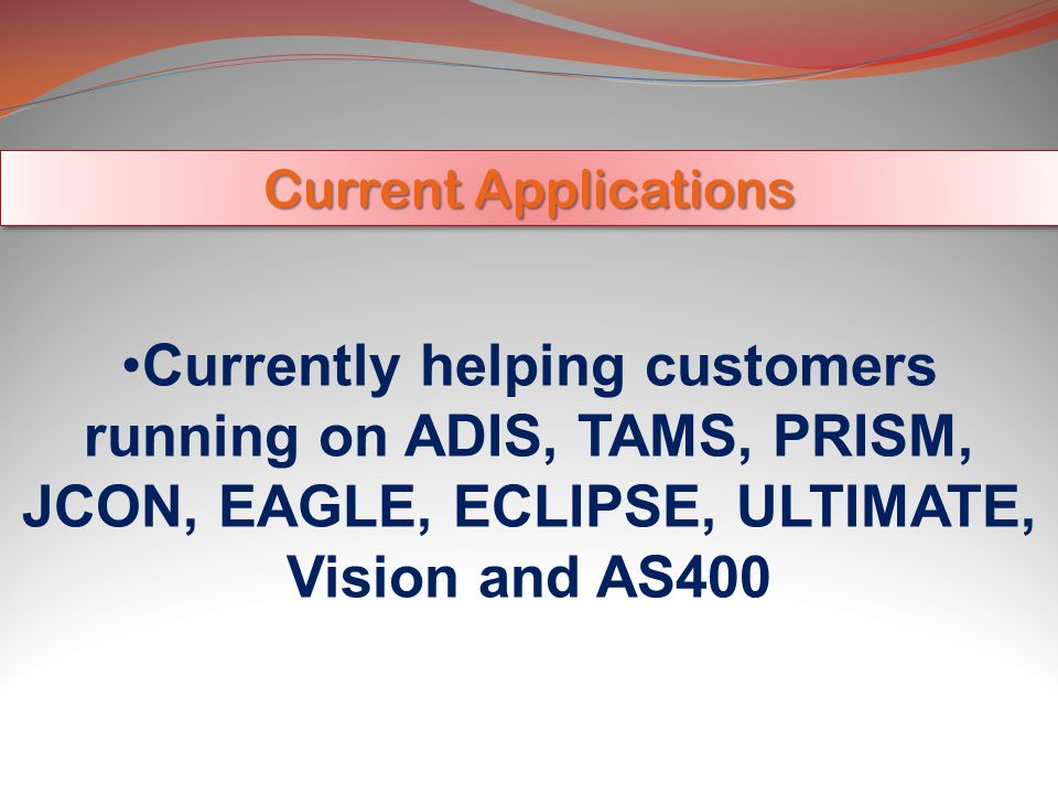 Current Applications Currently helping customers running on ADIS, TAMS, PRISM, JCON, EAGLE, ECLIPSE, ULTIMATE, Vision and AS400