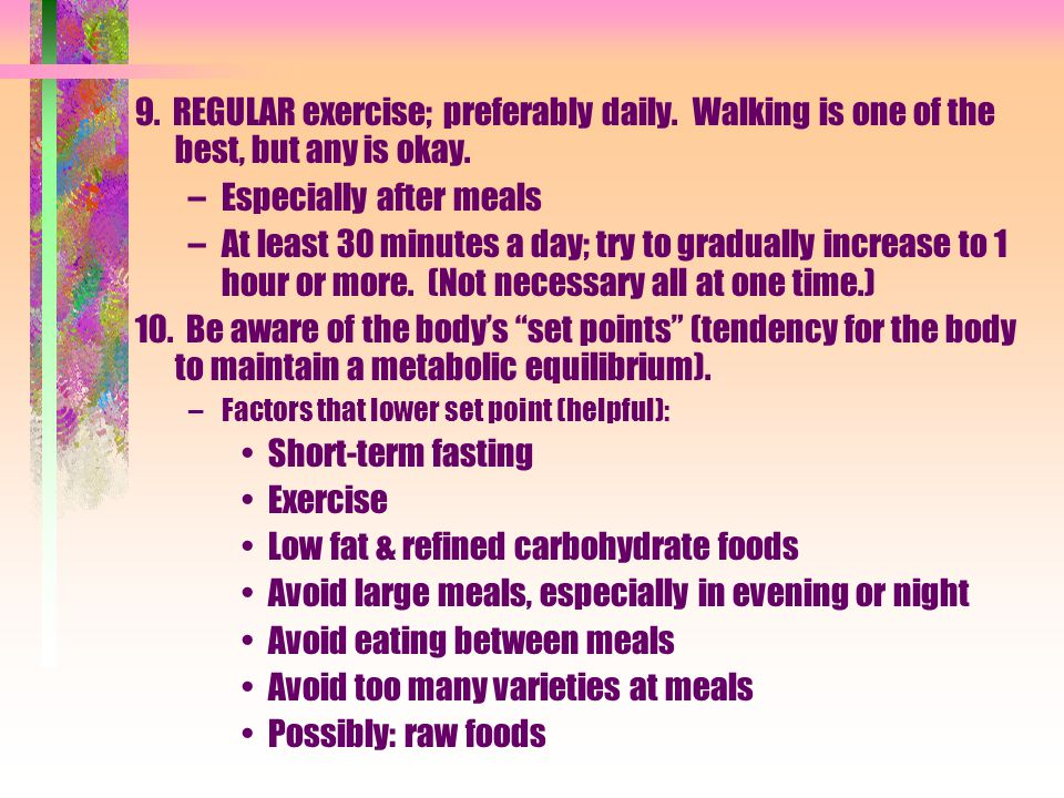 9. REGULAR exercise; preferably daily. Walking is one of the best, but any is okay.