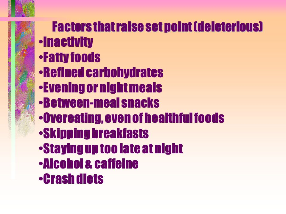 Factors that raise set point (deleterious) Inactivity Fatty foods Refined carbohydrates Evening or night meals Between-meal snacks Overeating, even of healthful foods Skipping breakfasts Staying up too late at night Alcohol & caffeine Crash diets