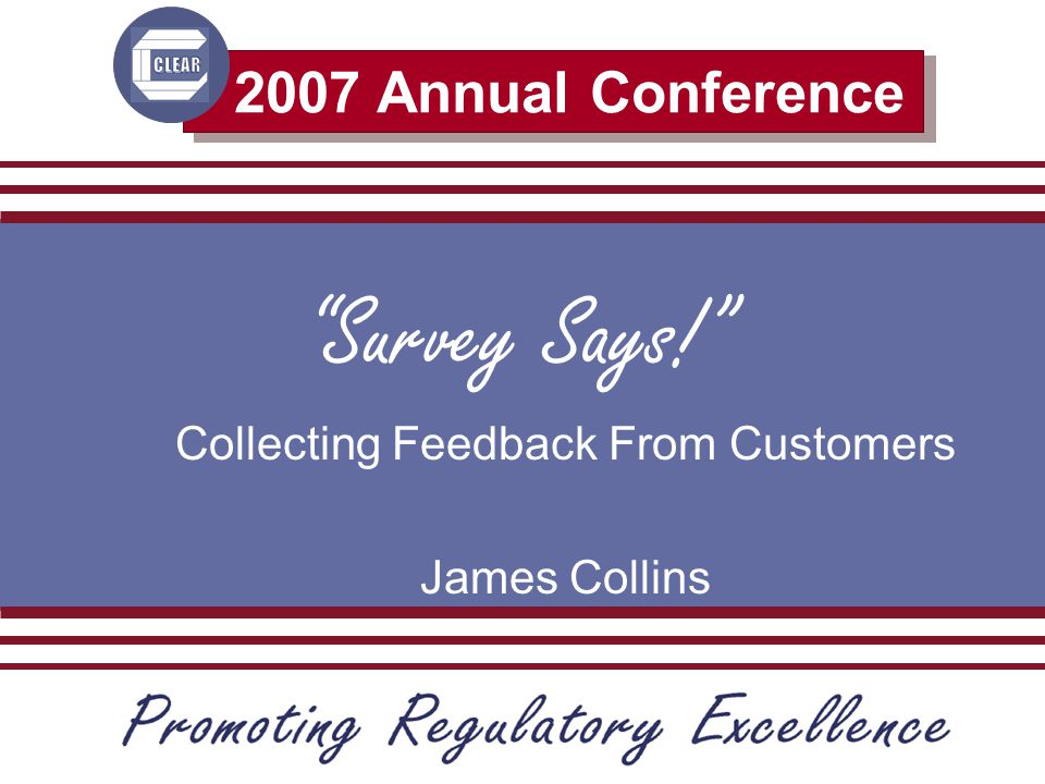 2007 Annual Conference Survey Says! Collecting Feedback From Customers James Collins