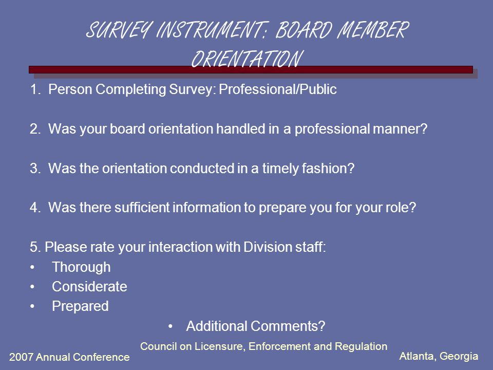 Atlanta, Georgia 2007 Annual Conference Council on Licensure, Enforcement and Regulation SURVEY INSTRUMENT: BOARD MEMBER ORIENTATION 1.Person Completing Survey: Professional/Public 2.Was your board orientation handled in a professional manner.