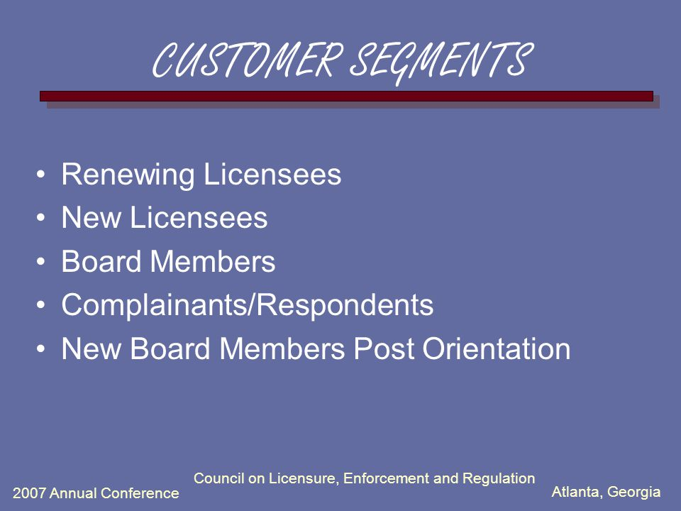 Atlanta, Georgia 2007 Annual Conference Council on Licensure, Enforcement and Regulation CUSTOMER SEGMENTS Renewing Licensees New Licensees Board Members Complainants/Respondents New Board Members Post Orientation