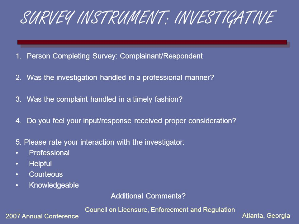 Atlanta, Georgia 2007 Annual Conference Council on Licensure, Enforcement and Regulation SURVEY INSTRUMENT: INVESTIGATIVE 1.Person Completing Survey: Complainant/Respondent 2.Was the investigation handled in a professional manner.